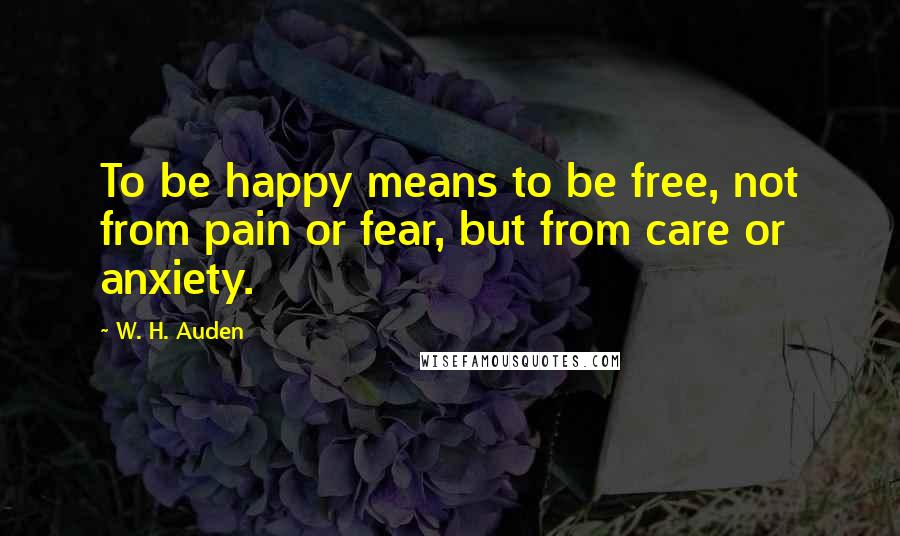 W. H. Auden quotes: To be happy means to be free, not from pain or fear, but from care or anxiety.