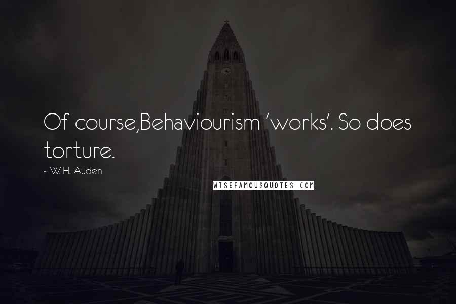 W. H. Auden quotes: Of course,Behaviourism 'works'. So does torture.
