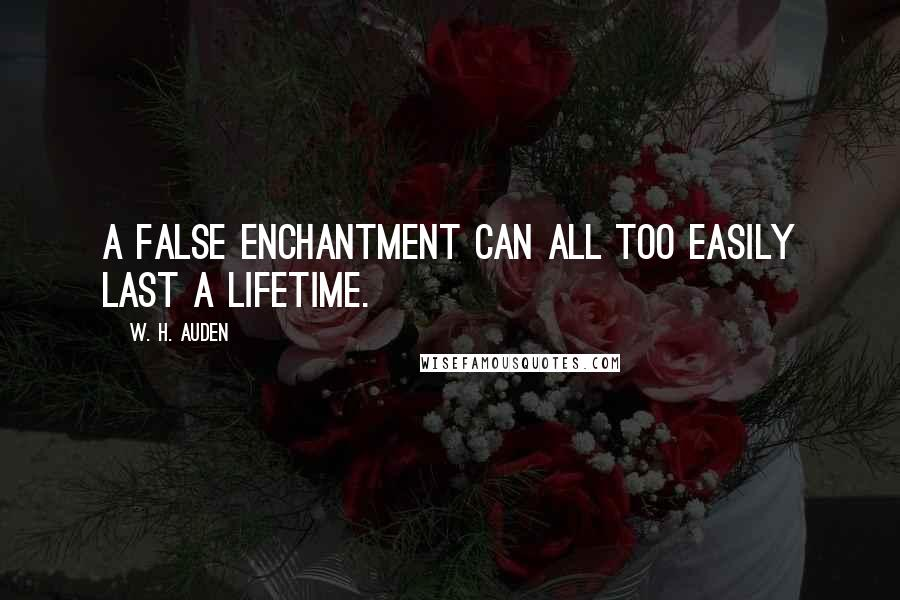 W. H. Auden quotes: A false enchantment can all too easily last a lifetime.