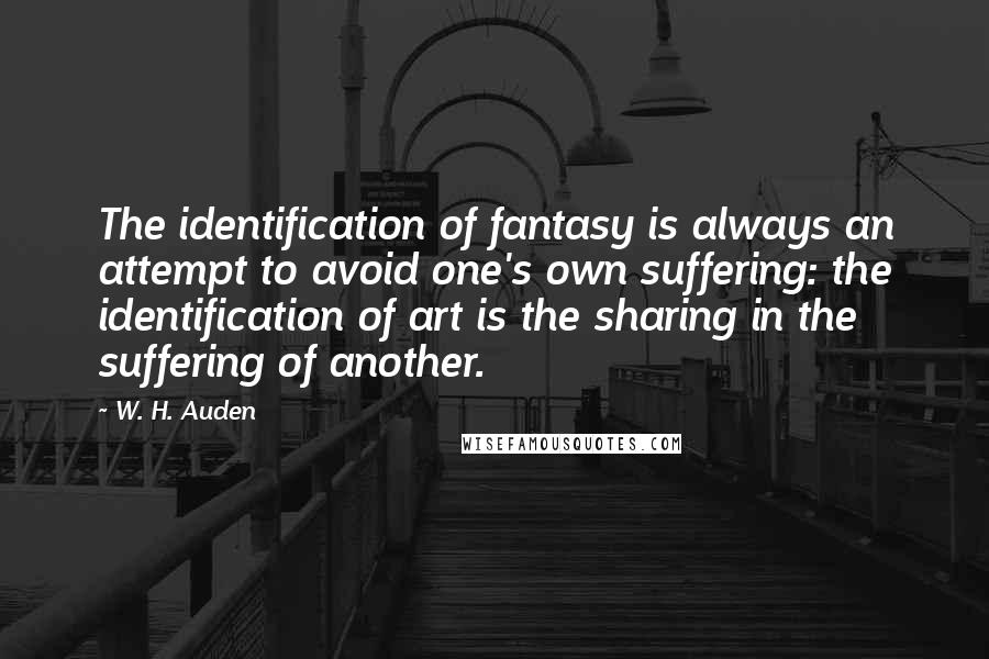 W. H. Auden quotes: The identification of fantasy is always an attempt to avoid one's own suffering: the identification of art is the sharing in the suffering of another.