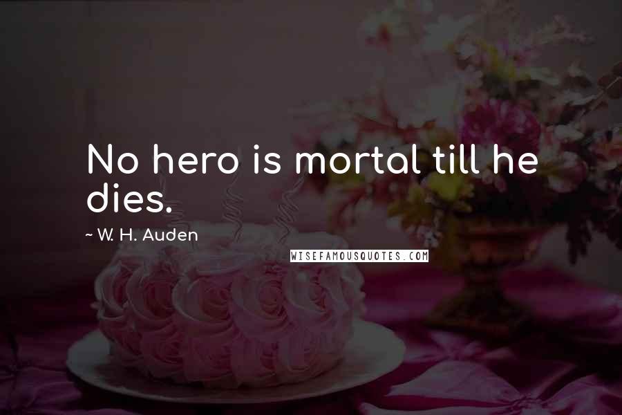 W. H. Auden quotes: No hero is mortal till he dies.
