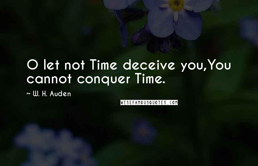 W. H. Auden quotes: O let not Time deceive you,You cannot conquer Time.