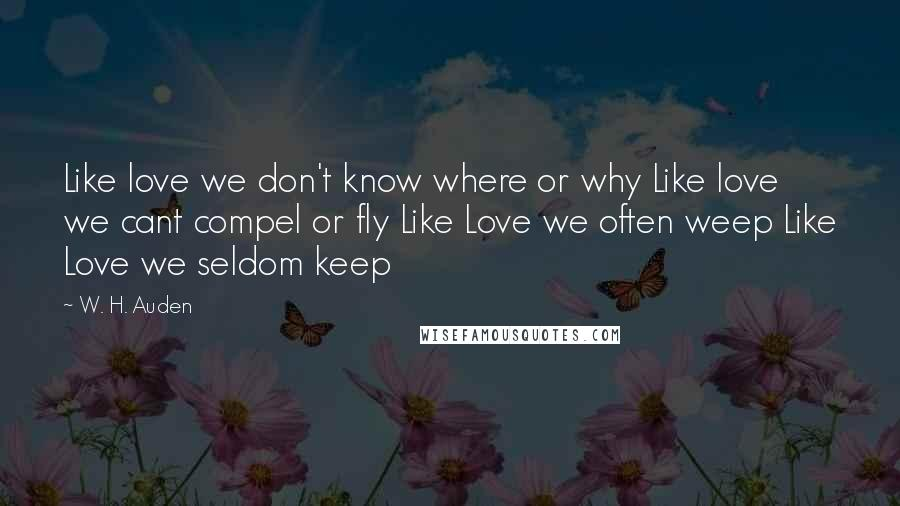W. H. Auden quotes: Like love we don't know where or why Like love we cant compel or fly Like Love we often weep Like Love we seldom keep