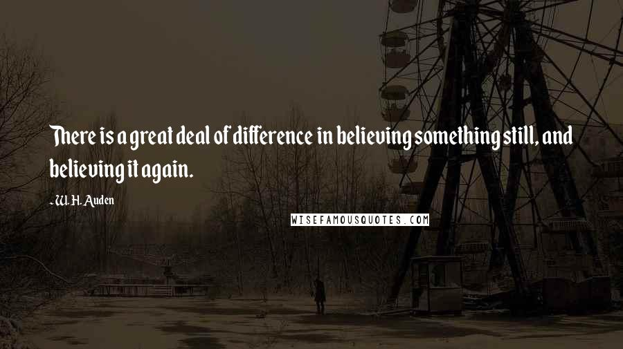 W. H. Auden quotes: There is a great deal of difference in believing something still, and believing it again.