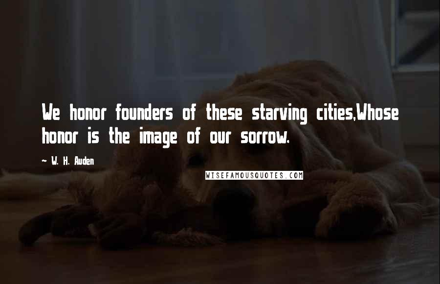W. H. Auden quotes: We honor founders of these starving cities,Whose honor is the image of our sorrow.