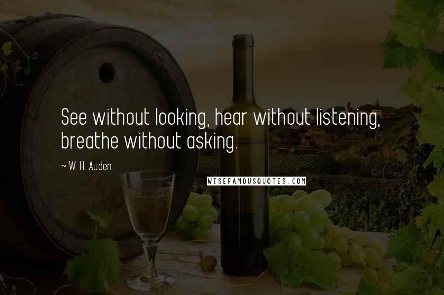 W. H. Auden quotes: See without looking, hear without listening, breathe without asking.