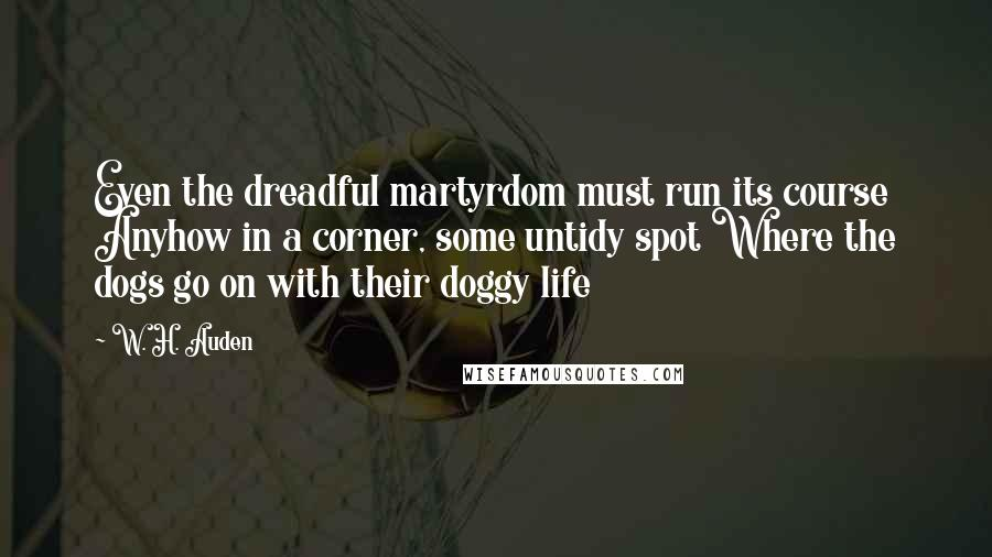 W. H. Auden quotes: Even the dreadful martyrdom must run its course Anyhow in a corner, some untidy spot Where the dogs go on with their doggy life