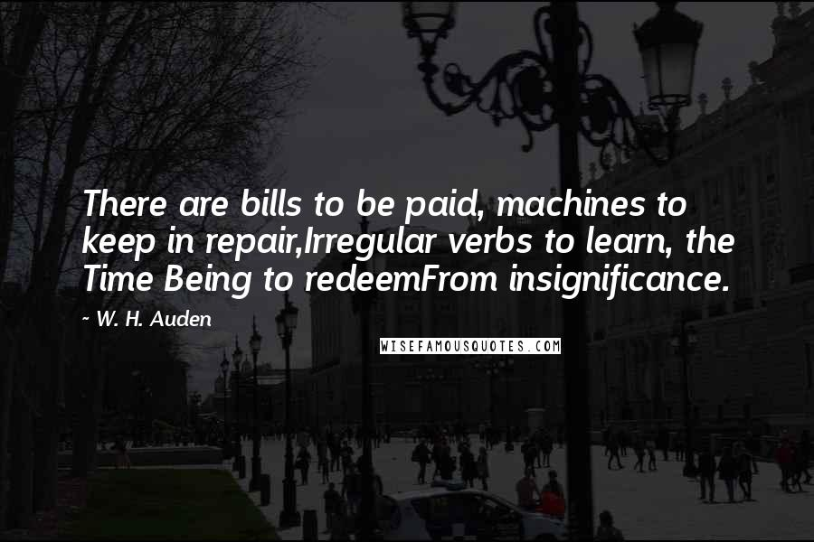 W. H. Auden quotes: There are bills to be paid, machines to keep in repair,Irregular verbs to learn, the Time Being to redeemFrom insignificance.