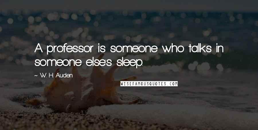 W. H. Auden quotes: A professor is someone who talks in someone else's sleep.