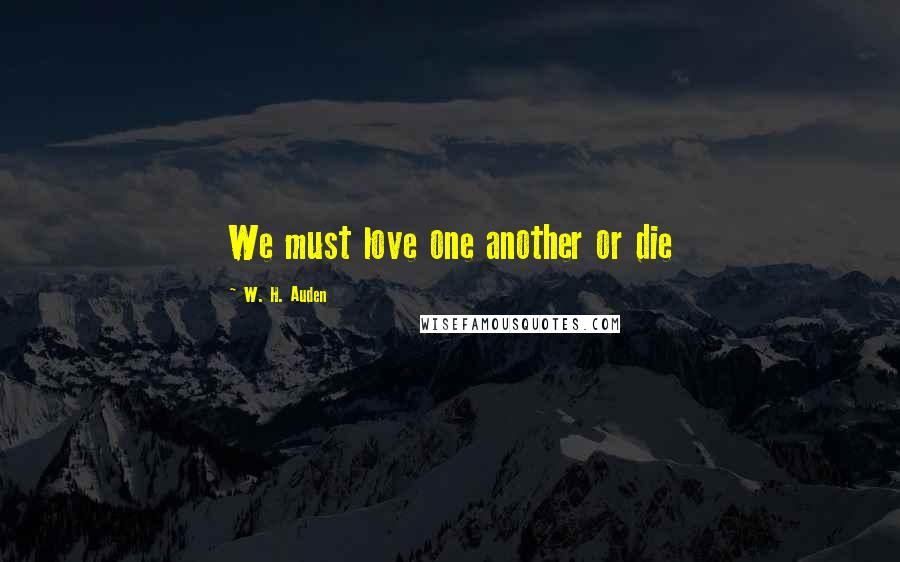 W. H. Auden quotes: We must love one another or die