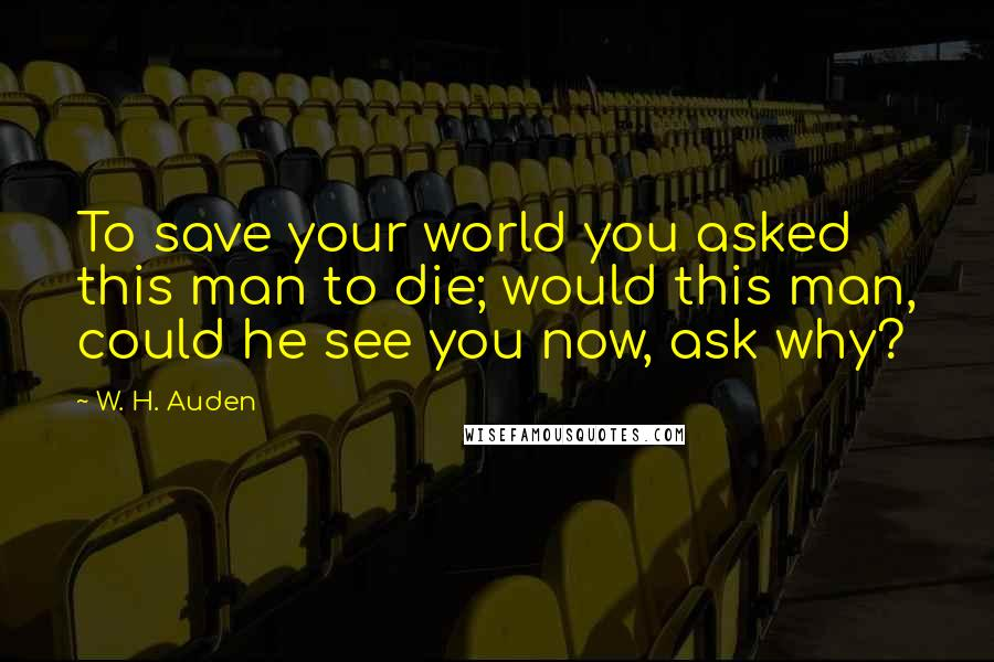 W. H. Auden quotes: To save your world you asked this man to die; would this man, could he see you now, ask why?