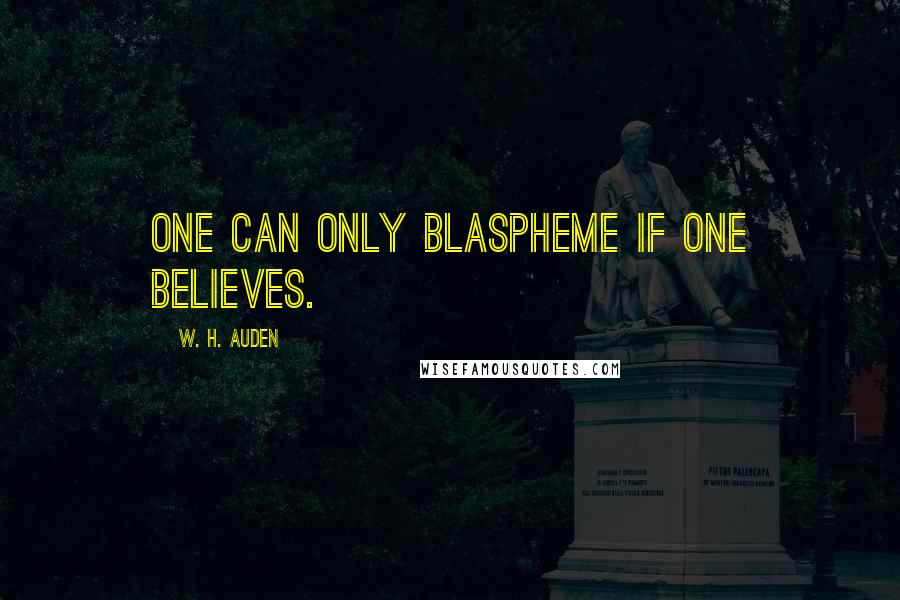 W. H. Auden quotes: One can only blaspheme if one believes.