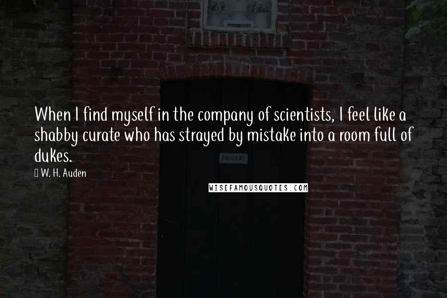 W. H. Auden quotes: When I find myself in the company of scientists, I feel like a shabby curate who has strayed by mistake into a room full of dukes.