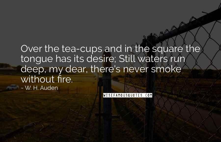 W. H. Auden quotes: Over the tea-cups and in the square the tongue has its desire; Still waters run deep, my dear, there's never smoke without fire.
