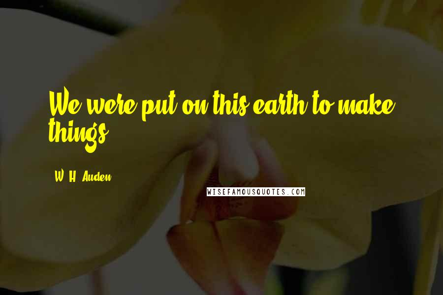W. H. Auden quotes: We were put on this earth to make things.