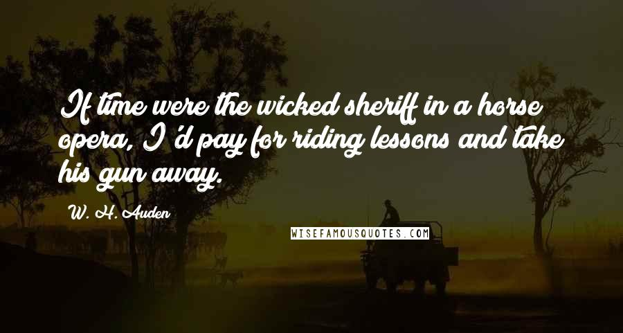 W. H. Auden quotes: If time were the wicked sheriff in a horse opera, I'd pay for riding lessons and take his gun away.