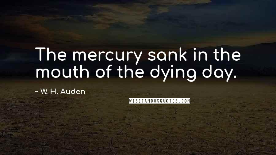 W. H. Auden quotes: The mercury sank in the mouth of the dying day.