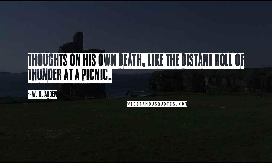 W. H. Auden quotes: Thoughts on his own death, like the distant roll of thunder at a picnic.