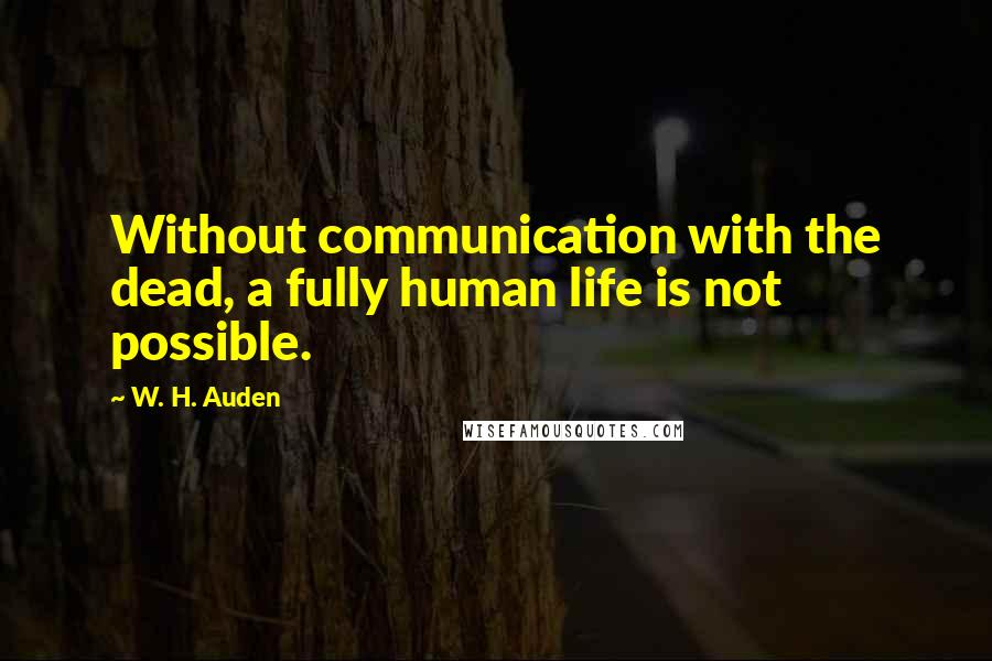 W. H. Auden quotes: Without communication with the dead, a fully human life is not possible.