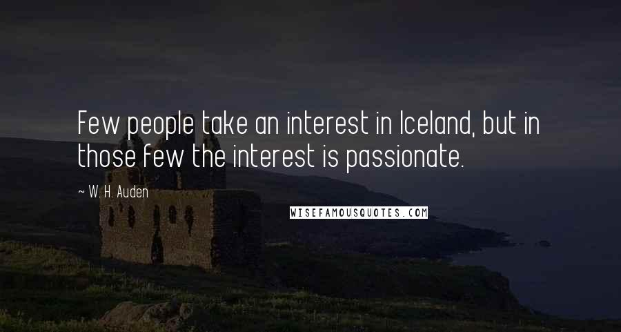 W. H. Auden quotes: Few people take an interest in Iceland, but in those few the interest is passionate.