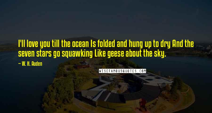 W. H. Auden quotes: I'll love you till the ocean Is folded and hung up to dry And the seven stars go squawking Like geese about the sky.