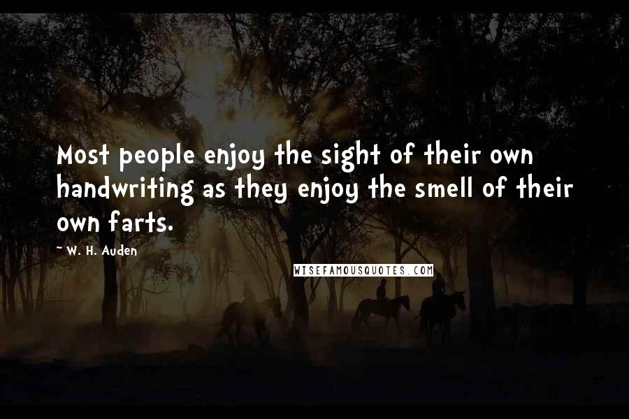 W. H. Auden quotes: Most people enjoy the sight of their own handwriting as they enjoy the smell of their own farts.