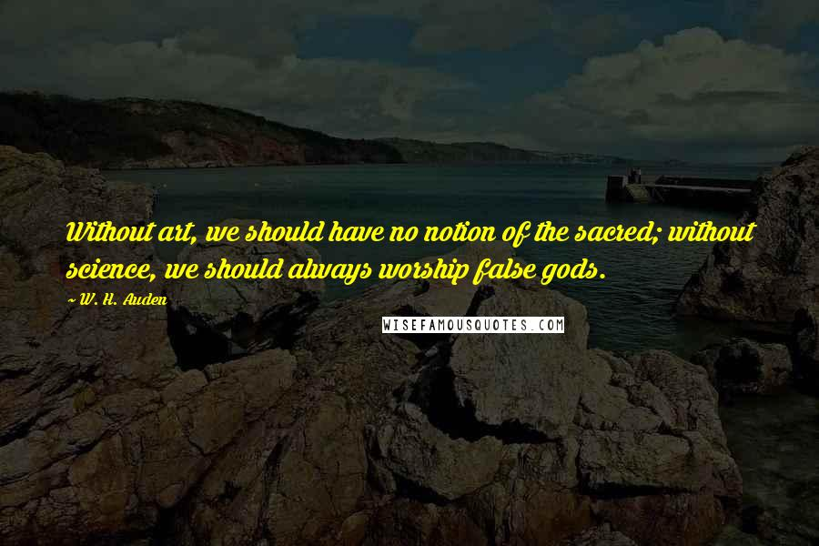 W. H. Auden quotes: Without art, we should have no notion of the sacred; without science, we should always worship false gods.