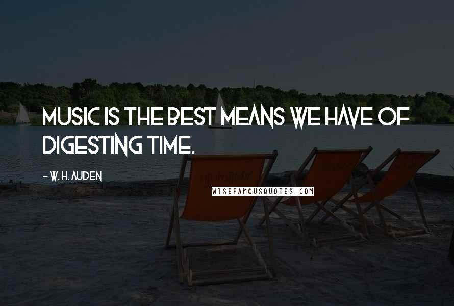 W. H. Auden quotes: Music is the best means we have of digesting time.
