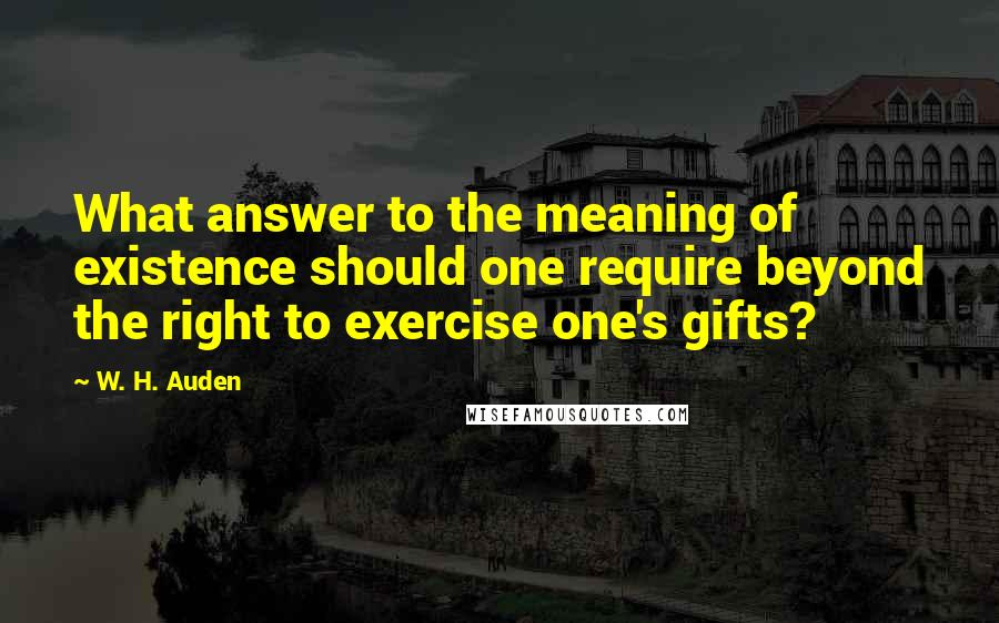 W. H. Auden quotes: What answer to the meaning of existence should one require beyond the right to exercise one's gifts?