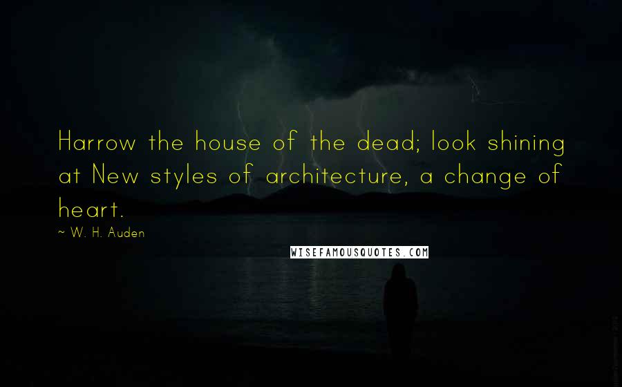 W. H. Auden quotes: Harrow the house of the dead; look shining at New styles of architecture, a change of heart.