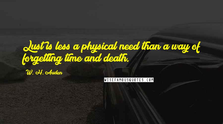 W. H. Auden quotes: Lust is less a physical need than a way of forgetting time and death.