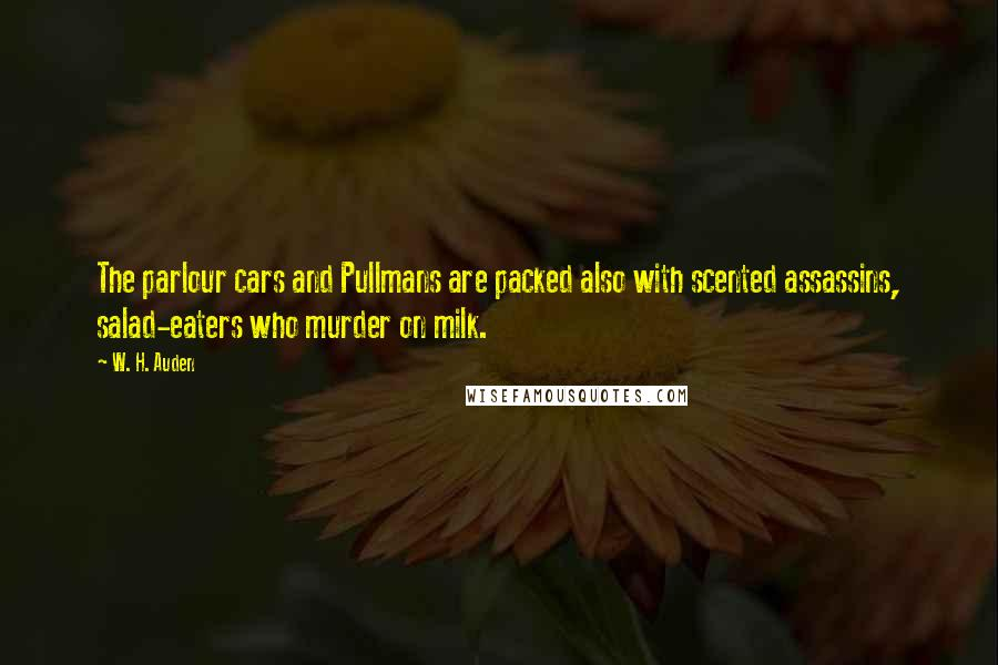 W. H. Auden quotes: The parlour cars and Pullmans are packed also with scented assassins, salad-eaters who murder on milk.