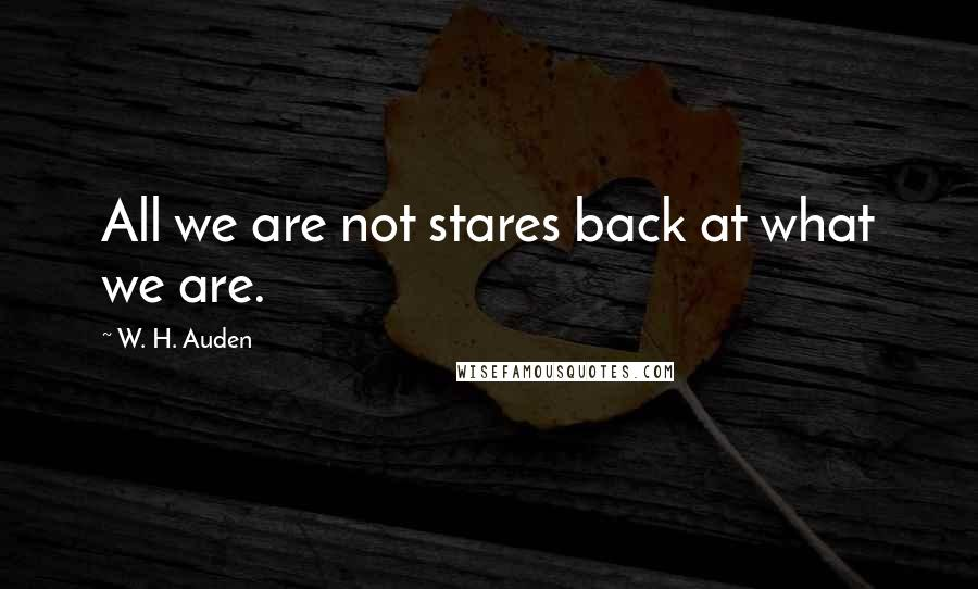 W. H. Auden quotes: All we are not stares back at what we are.