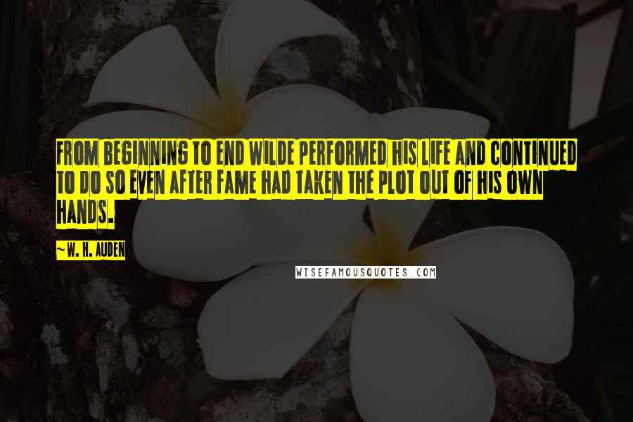 W. H. Auden quotes: From beginning to end Wilde performed his life and continued to do so even after fame had taken the plot out of his own hands.