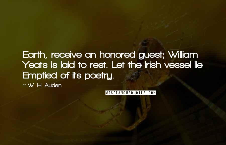 W. H. Auden quotes: Earth, receive an honored guest; William Yeats is laid to rest. Let the Irish vessel lie Emptied of its poetry.
