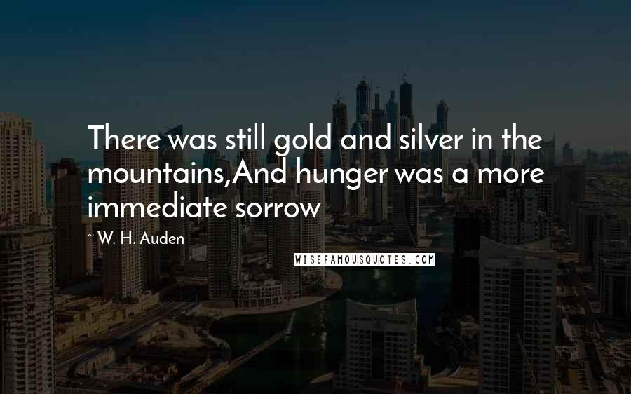 W. H. Auden quotes: There was still gold and silver in the mountains,And hunger was a more immediate sorrow