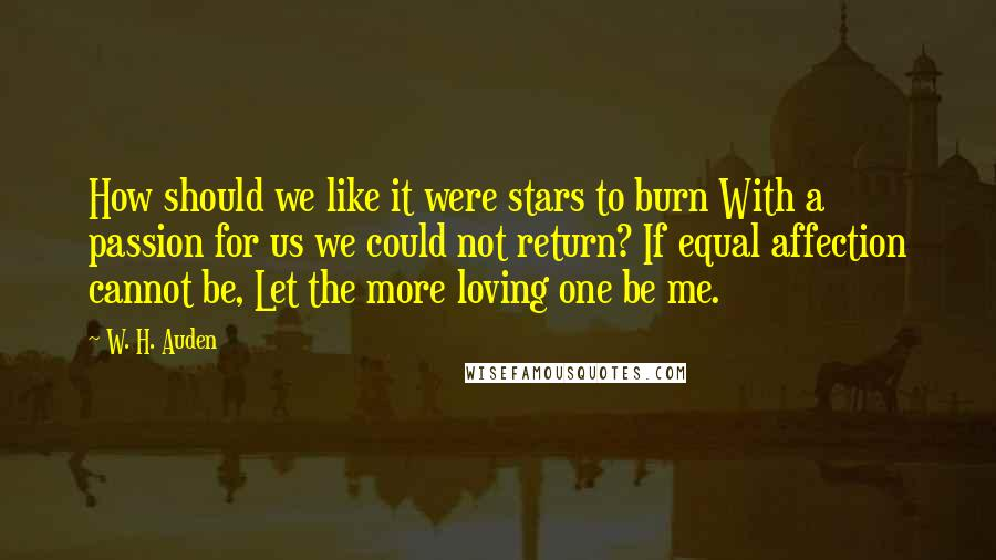 W. H. Auden quotes: How should we like it were stars to burn With a passion for us we could not return? If equal affection cannot be, Let the more loving one be me.
