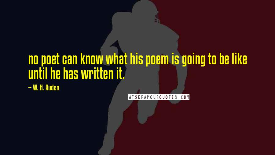 W. H. Auden quotes: no poet can know what his poem is going to be like until he has written it.