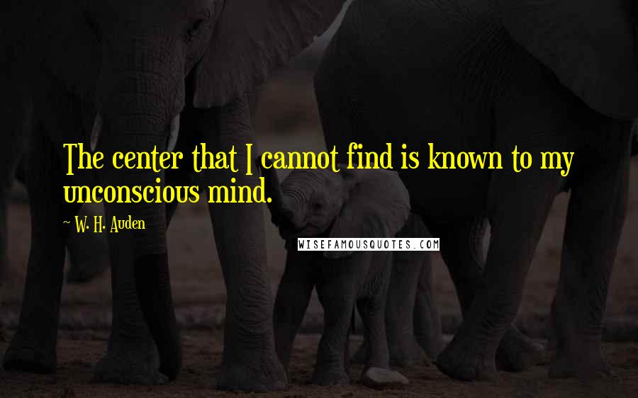 W. H. Auden quotes: The center that I cannot find is known to my unconscious mind.