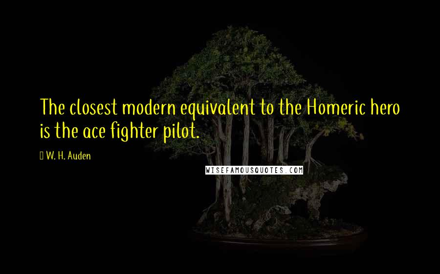 W. H. Auden quotes: The closest modern equivalent to the Homeric hero is the ace fighter pilot.