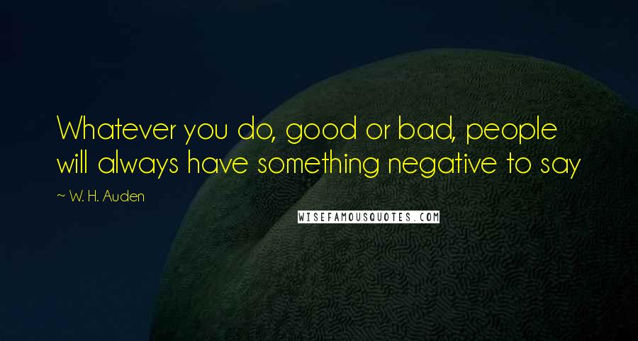 W. H. Auden quotes: Whatever you do, good or bad, people will always have something negative to say