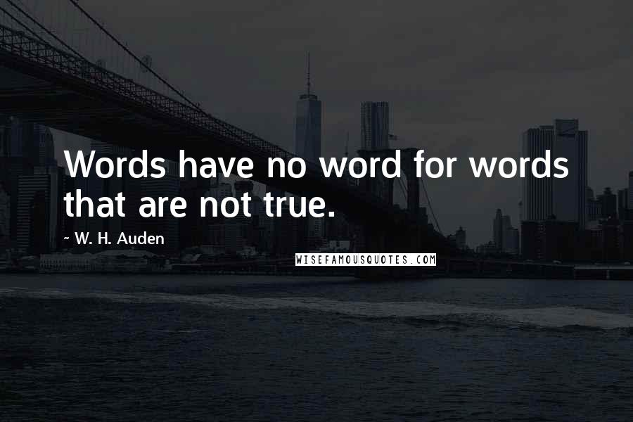 W. H. Auden quotes: Words have no word for words that are not true.