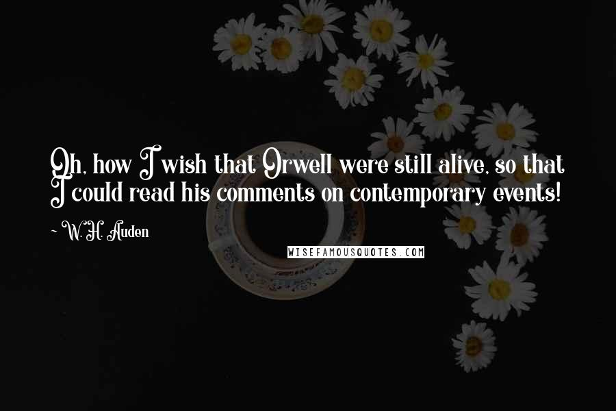 W. H. Auden quotes: Oh, how I wish that Orwell were still alive, so that I could read his comments on contemporary events!