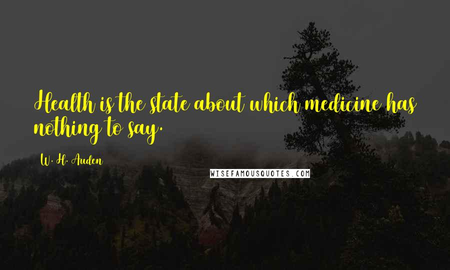 W. H. Auden quotes: Health is the state about which medicine has nothing to say.