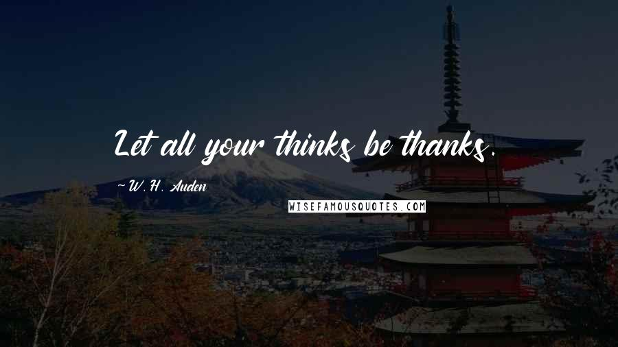 W. H. Auden quotes: Let all your thinks be thanks.