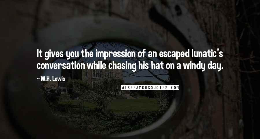 W.H. Lewis quotes: It gives you the impression of an escaped lunatic's conversation while chasing his hat on a windy day.