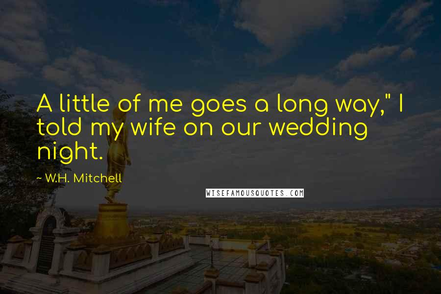 """W.H. Mitchell quotes: A little of me goes a long way,"""" I told my wife on our wedding night."""