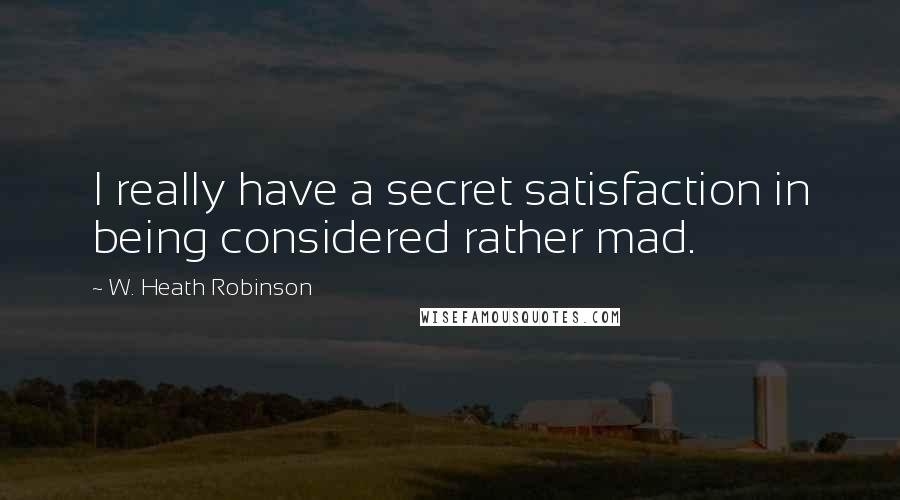 W. Heath Robinson quotes: I really have a secret satisfaction in being considered rather mad.