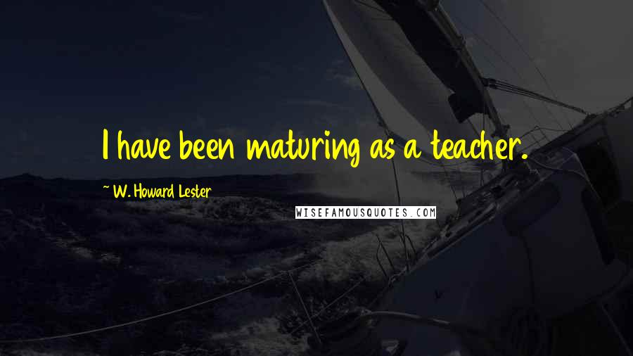 W. Howard Lester quotes: I have been maturing as a teacher.