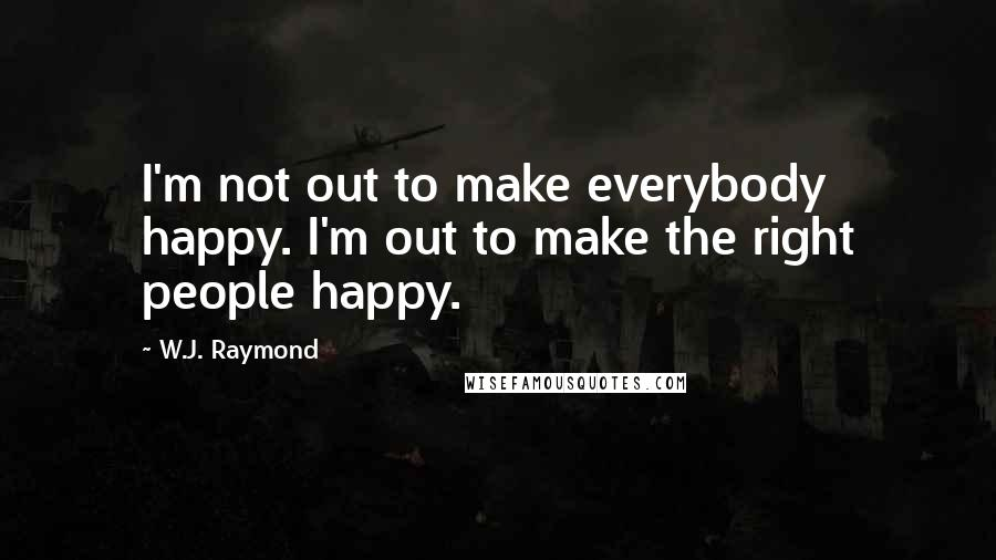 W.J. Raymond quotes: I'm not out to make everybody happy. I'm out to make the right people happy.